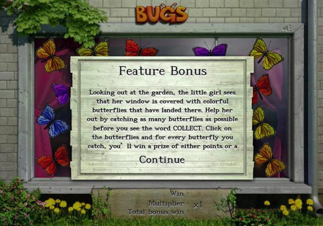 Feature Bonus - Looking at the garden, the little girl sees that her window is covered with colorful butterflies that have landed there. Help her out by catching as many butterflies as possible before you see the word COLLECT. Click on the butterflies and