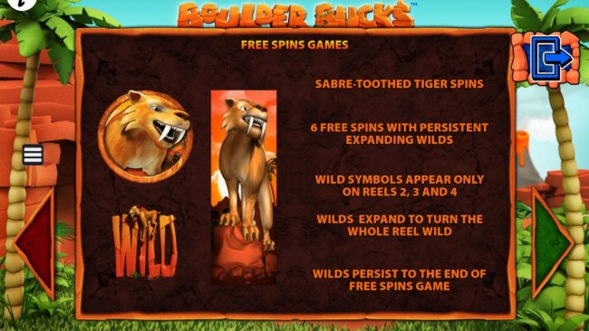 Free Spins Games - Sabre-Toothed Tiger Spins - 6 free spins with expanding wilds. Wild symbols appear only on reels 2, 3 and 4. Wilds expand to turn the whole reel wild. Wilds persist to the end of the free spins game. - Free Slots 247
